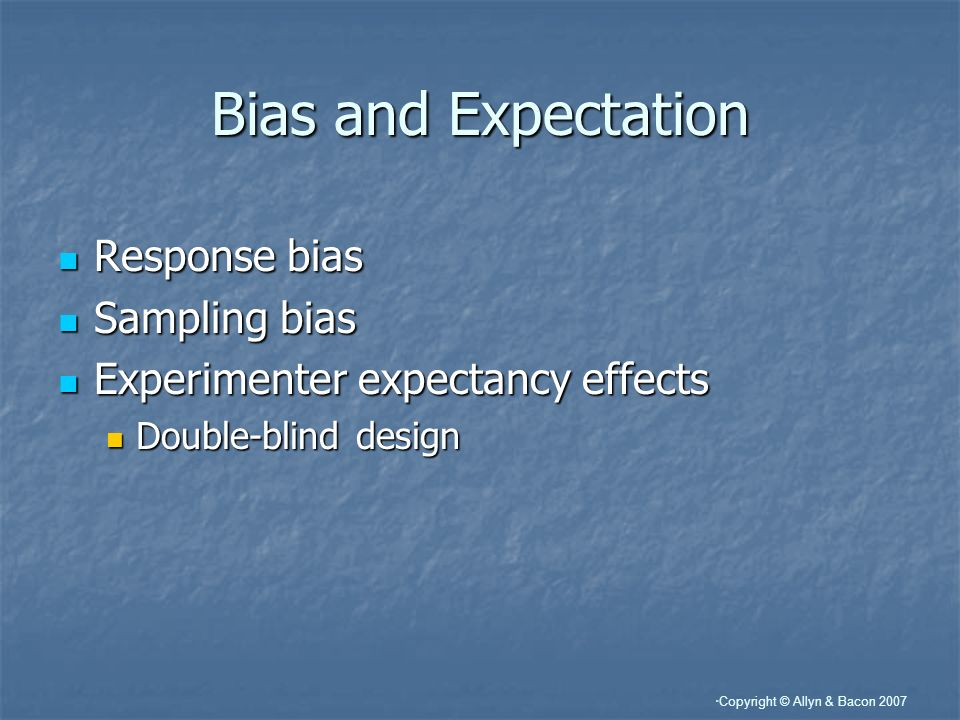 Copyright © Allyn & Bacon 2007 Bias and Expectation Response bias Response bias Sampling bias Sampling bias Experimenter expectancy effects Experiment