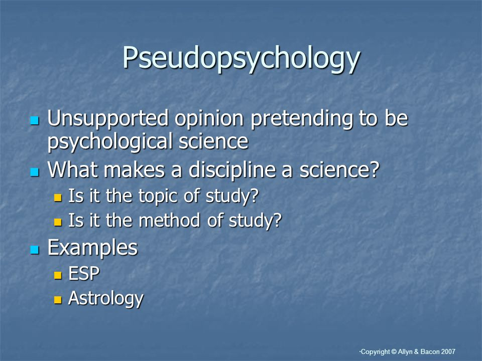 Copyright © Allyn & Bacon 2007 Pseudopsychology Unsupported opinion pretending to be psychological science Unsupported opinion pretending to be psycho