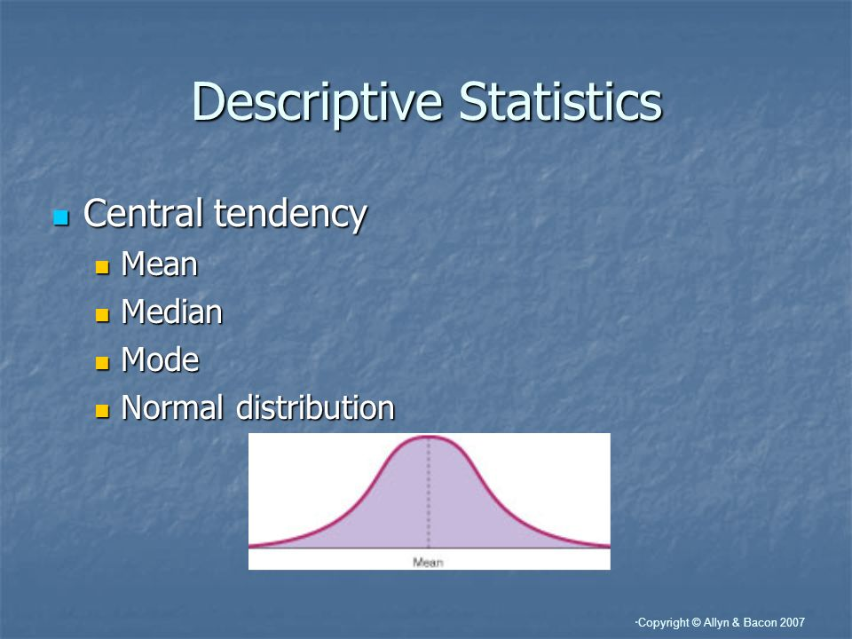 Copyright © Allyn & Bacon 2007 Descriptive Statistics Central tendency Central tendency Mean Mean Median Median Mode Mode Normal distribution Normal d