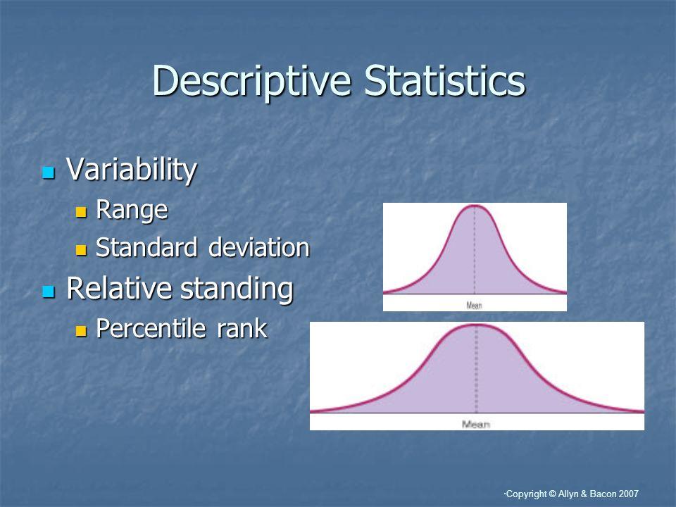 Copyright © Allyn & Bacon 2007 Descriptive Statistics Variability Variability Range Range Standard deviation Standard deviation Relative standing Rela
