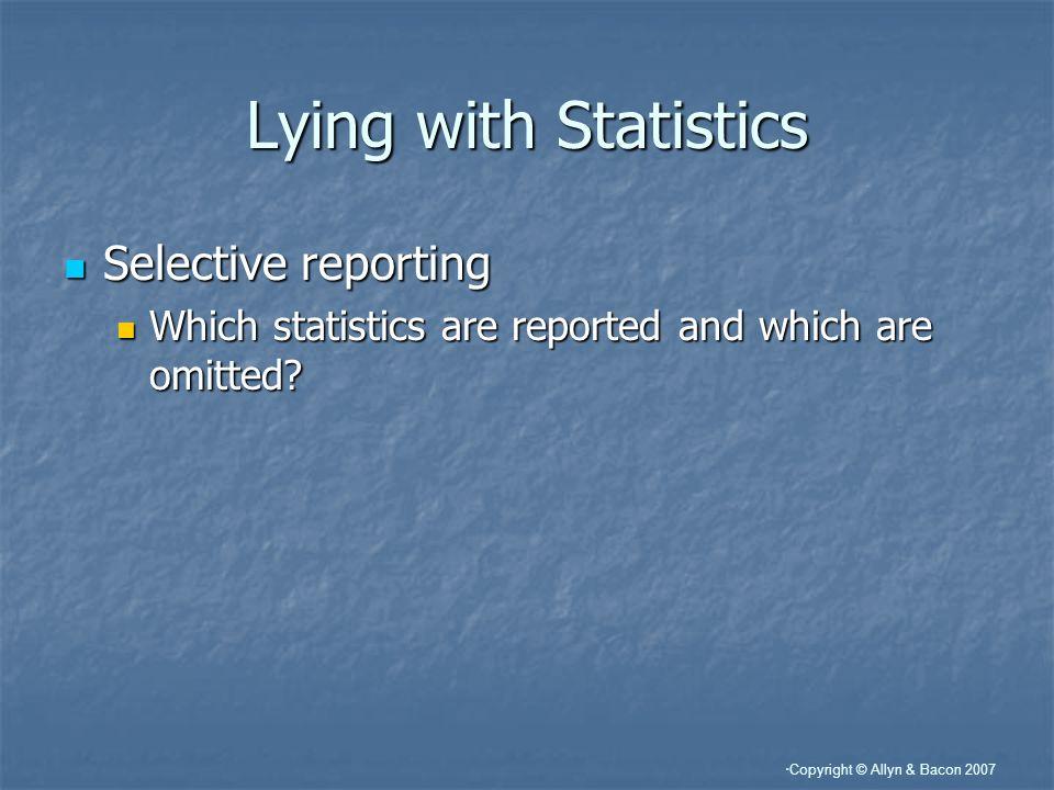 Copyright © Allyn & Bacon 2007 Lying with Statistics Selective reporting Selective reporting Which statistics are reported and which are omitted? Whic