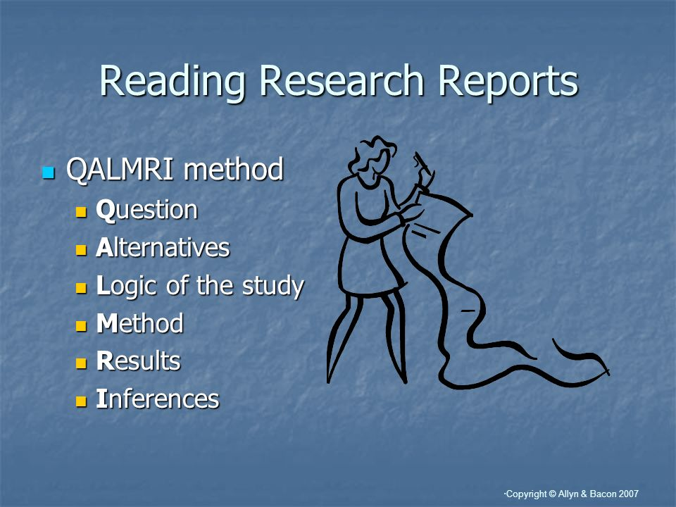 Copyright © Allyn & Bacon 2007 Reading Research Reports QALMRI method QALMRI method Question Question Alternatives Alternatives Logic of the study Log