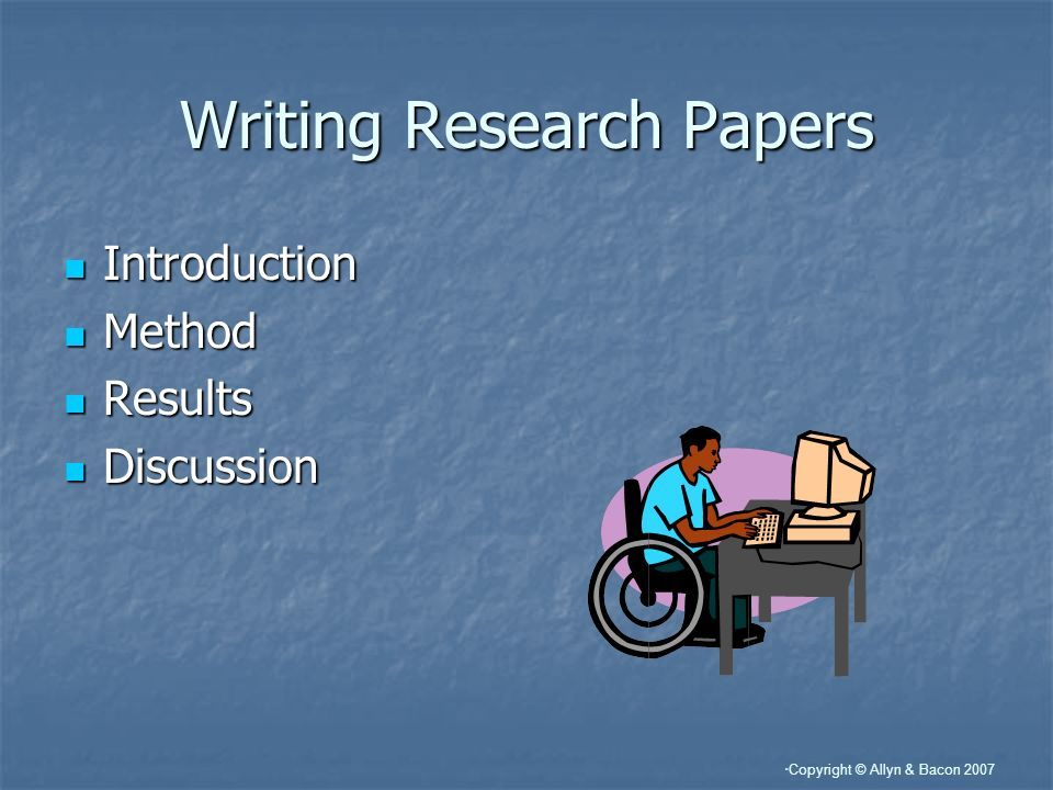 Copyright © Allyn & Bacon 2007 Writing Research Papers Introduction Introduction Method Method Results Results Discussion Discussion