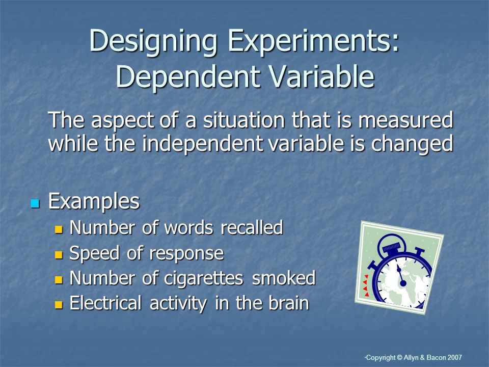 Copyright © Allyn & Bacon 2007 Designing Experiments: Dependent Variable The aspect of a situation that is measured while the independent variable is