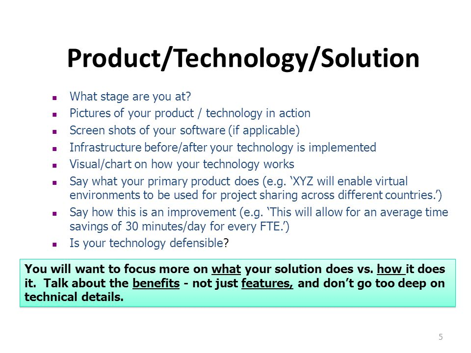 5 Product/Technology/Solution What stage are you at? Pictures of your product / technology in action Screen shots of your software (if applicable) Inf