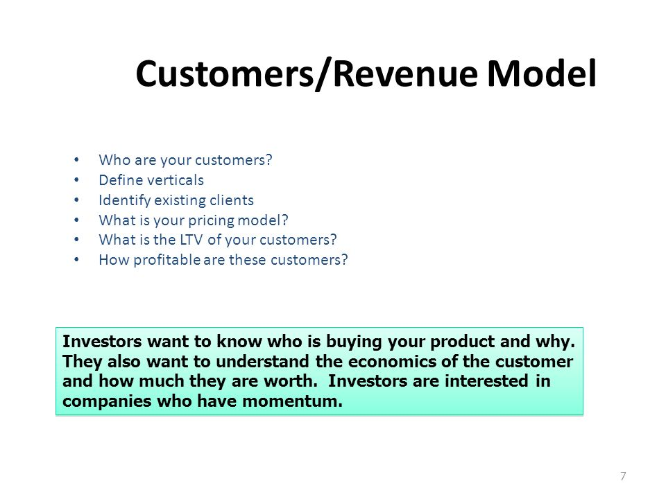 7 Customers/Revenue Model Who are your customers? Define verticals Identify existing clients What is your pricing model? What is the LTV of your custo