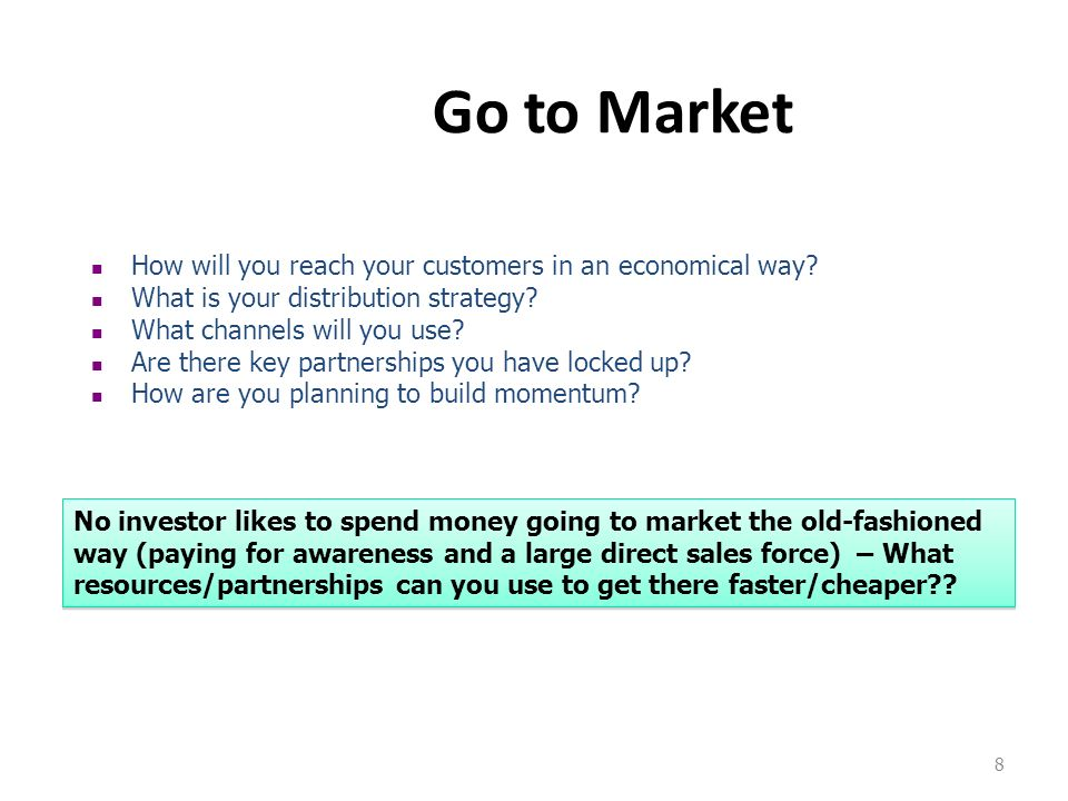 8 Go to Market How will you reach your customers in an economical way? What is your distribution strategy? What channels will you use? Are there key p