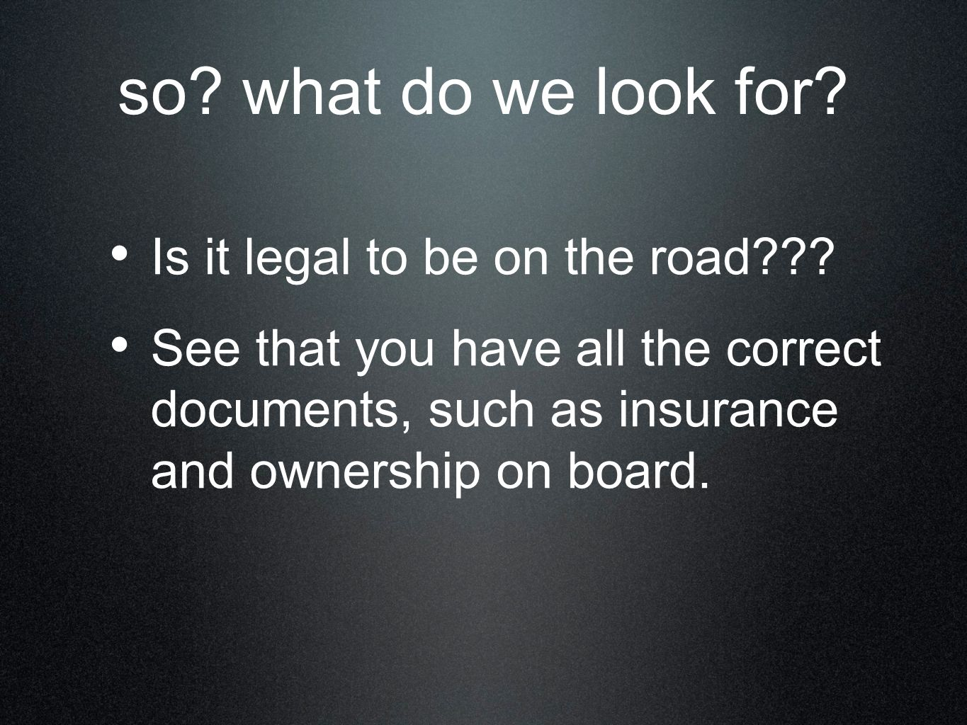 so? what do we look for? Is it legal to be on the road??? See that you have all the correct documents, such as insurance and ownership on board.
