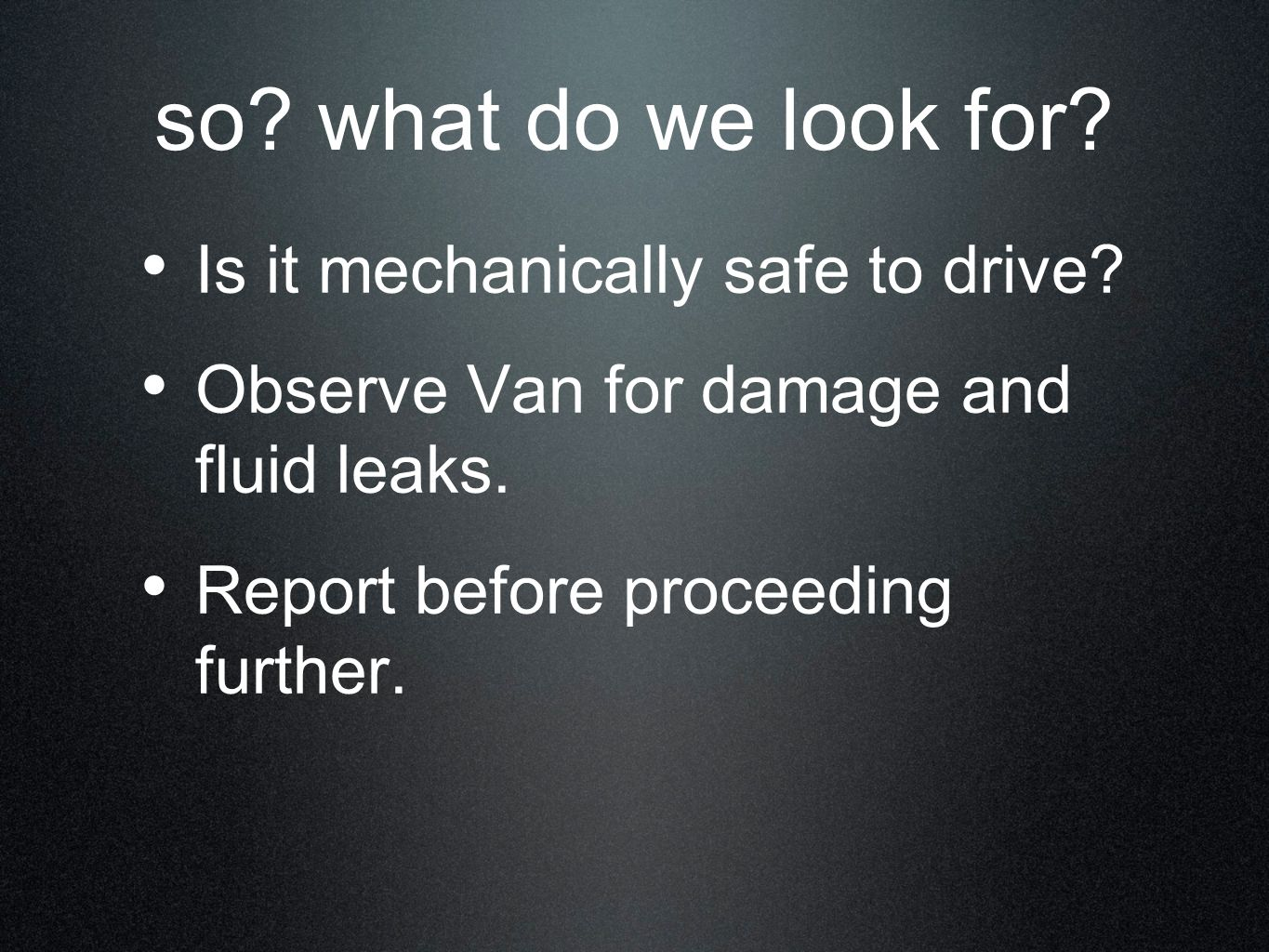 so? what do we look for? Is it mechanically safe to drive? Observe Van for damage and fluid leaks. Report before proceeding further.