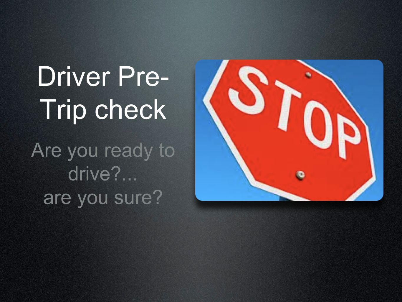 Driver Pre- Trip check Are you ready to drive?... are you sure?