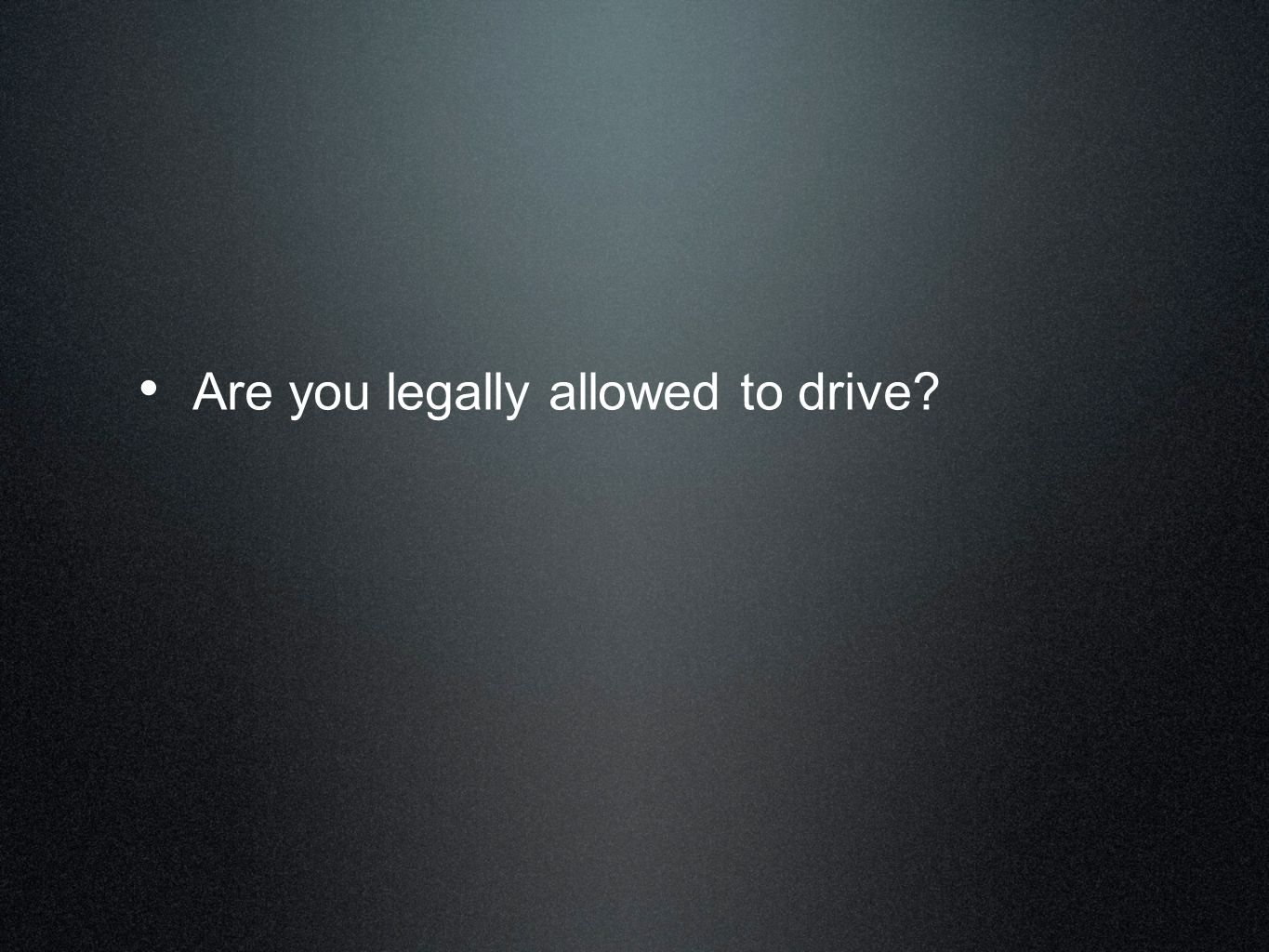 Are you legally allowed to drive?