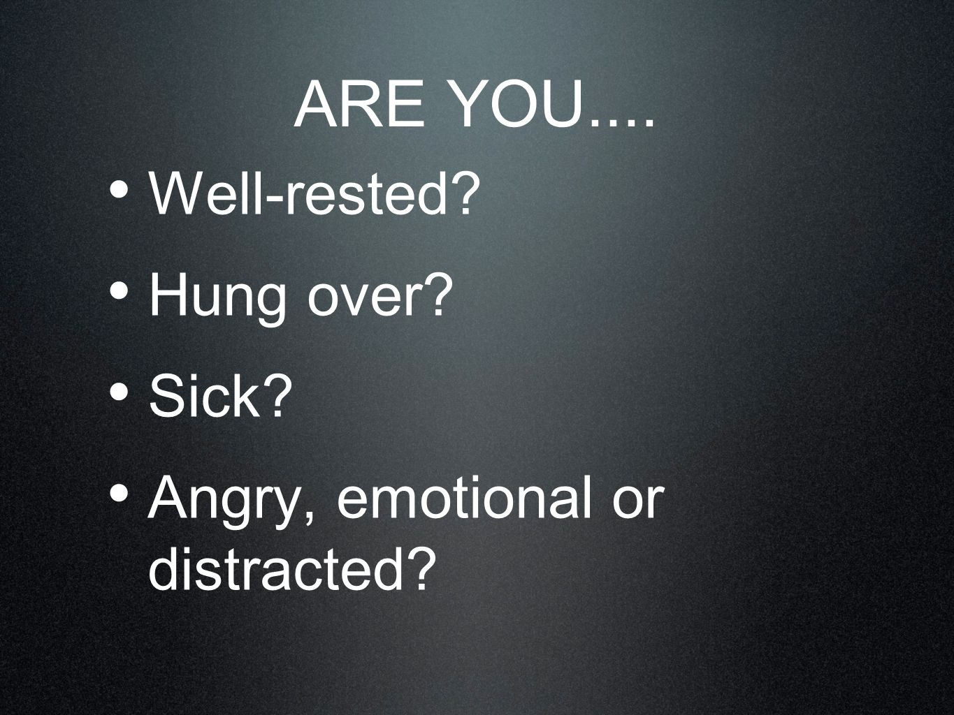 Well-rested? Hung over? Sick? Angry, emotional or distracted? ARE YOU....