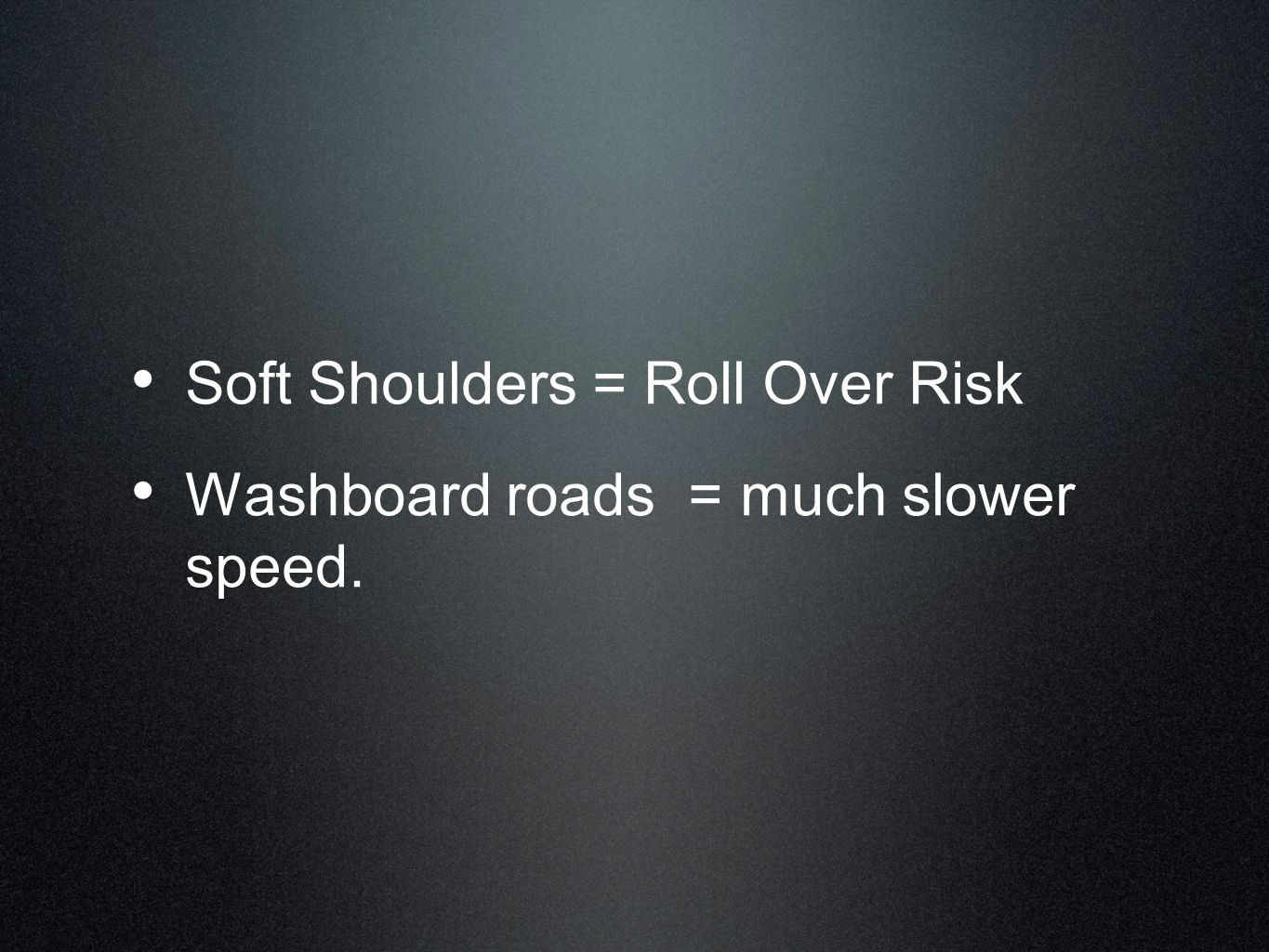 Soft Shoulders = Roll Over Risk Washboard roads = much slower speed.