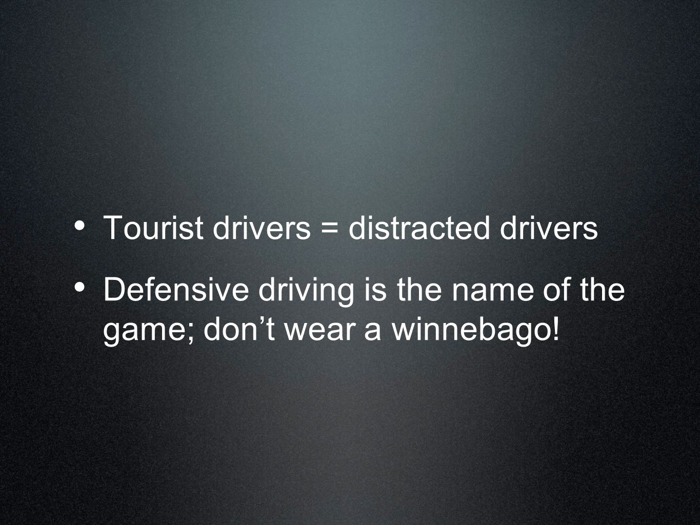 Tourist drivers = distracted drivers Defensive driving is the name of the game; dont wear a winnebago!