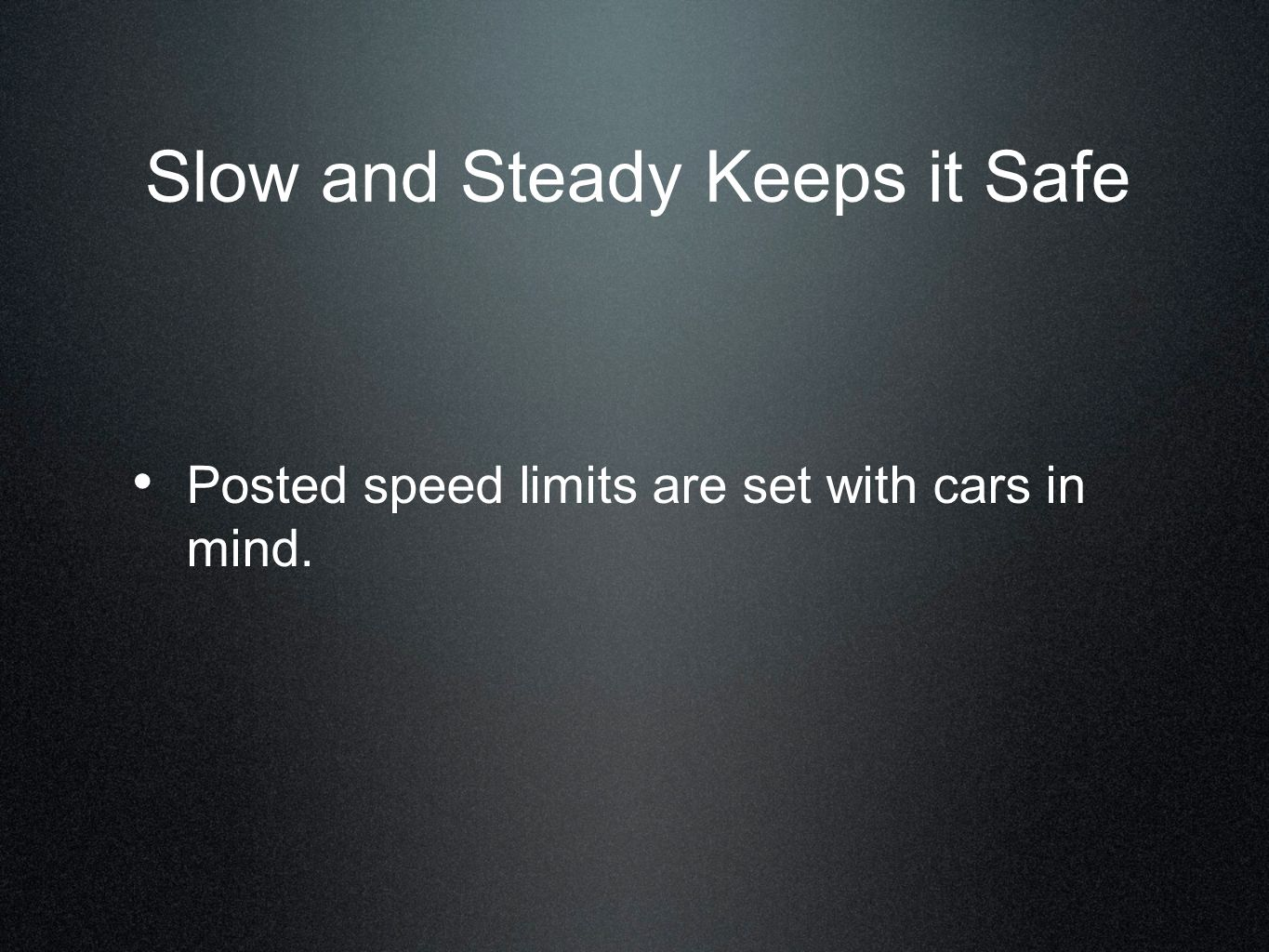 Posted speed limits are set with cars in mind. Slow and Steady Keeps it Safe