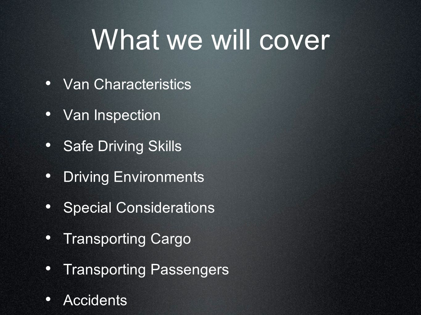 What we will cover Van Characteristics Van Inspection Safe Driving Skills Driving Environments Special Considerations Transporting Cargo Transporting