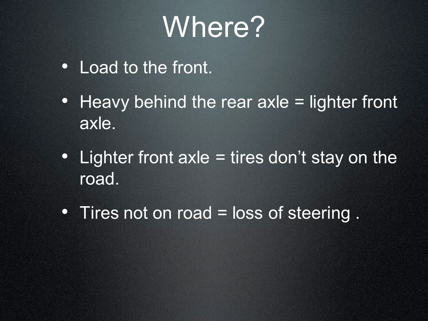 Load to the front. Heavy behind the rear axle = lighter front axle. Lighter front axle = tires dont stay on the road. Tires not on road = loss of stee