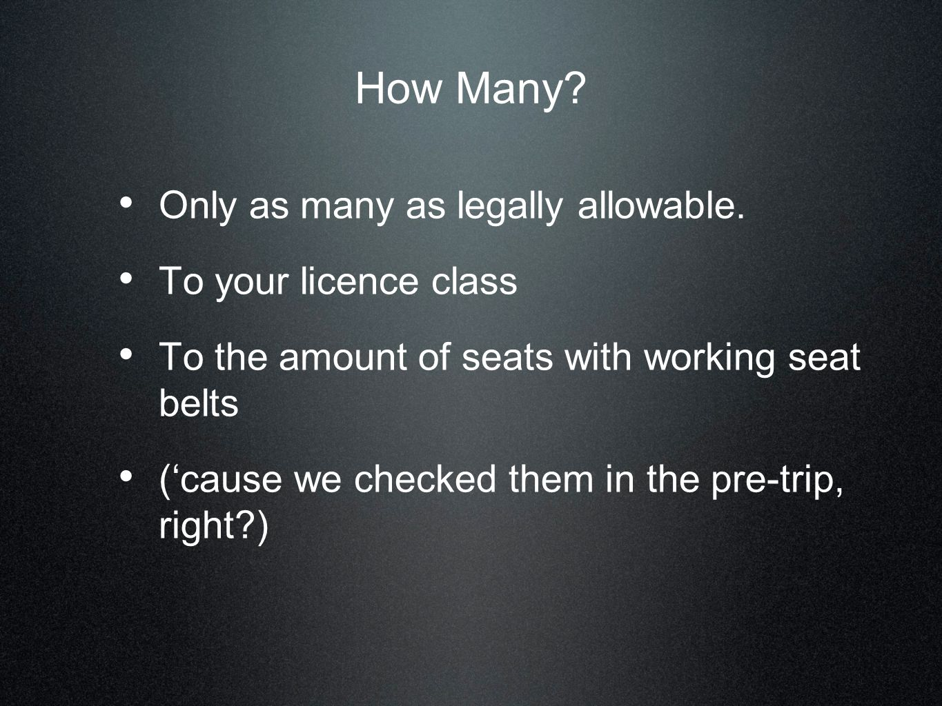 How Many? Only as many as legally allowable. To your licence class To the amount of seats with working seat belts (cause we checked them in the pre-tr
