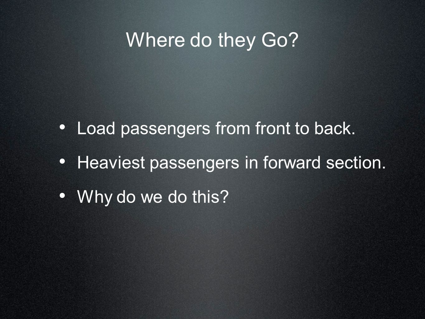 Where do they Go? Load passengers from front to back. Heaviest passengers in forward section. Why do we do this?