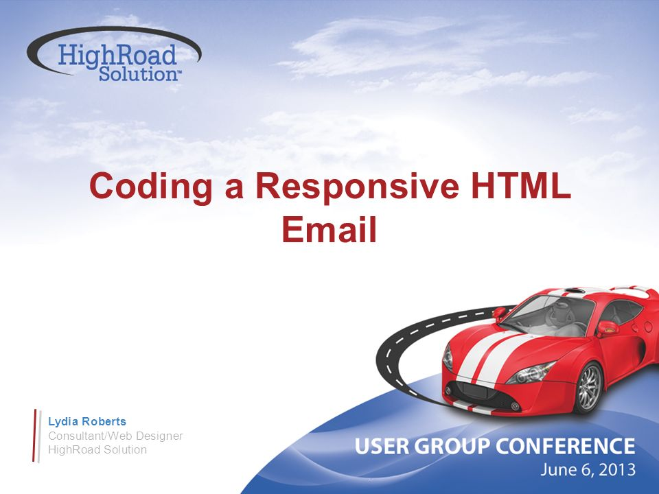 Coding a Responsive HTML Email Lydia Roberts Consultant/Web Designer HighRoad Solution