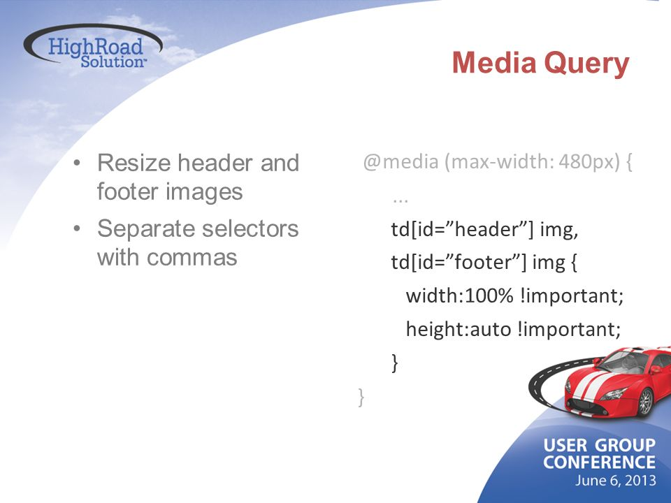 Media Query Resize header and footer images Separate selectors with commas @media (max-width: 480px) {... td[id=header] img, td[id=footer] img { width