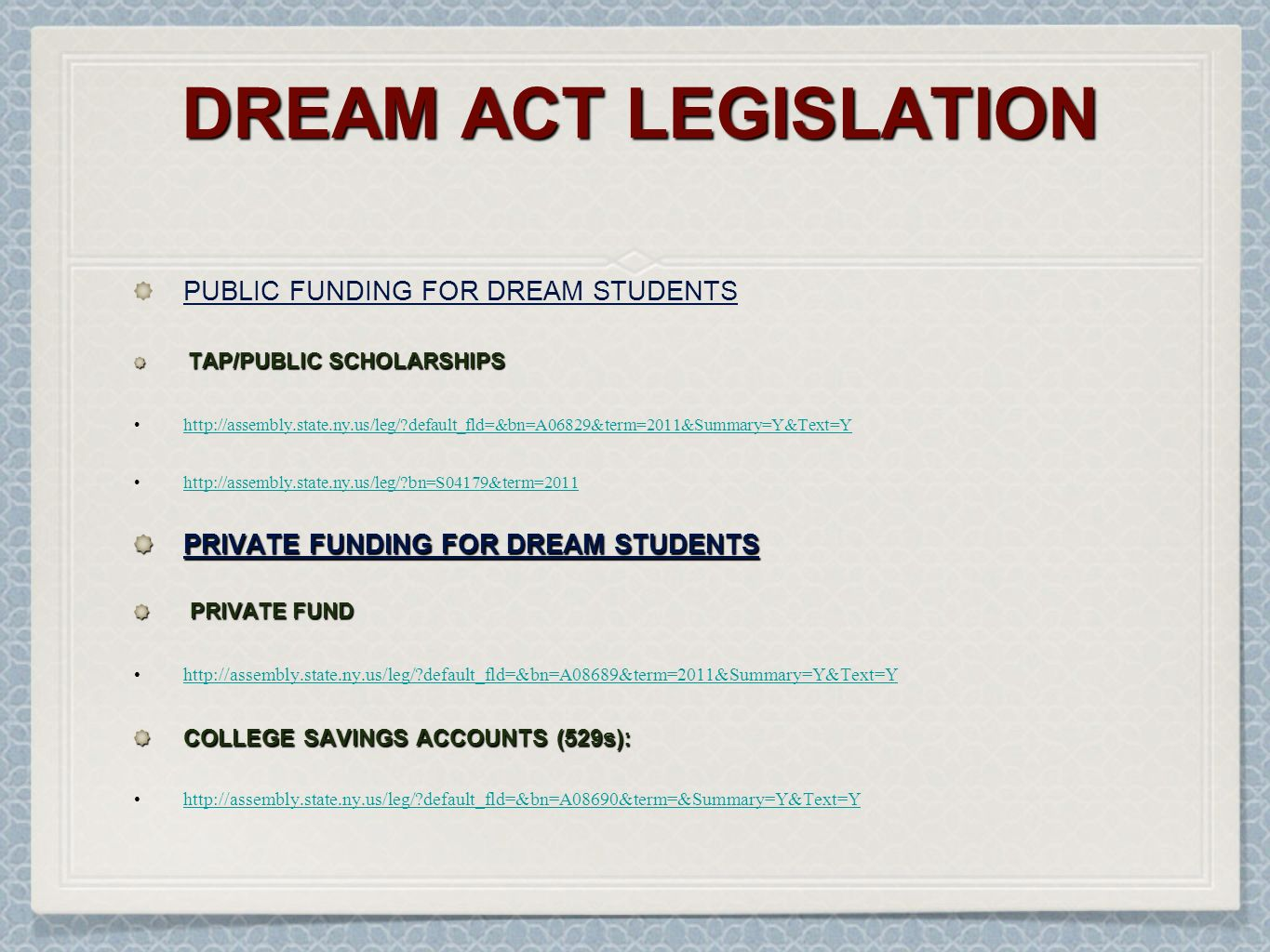 DREAM ACT LEGISLATION PUBLIC FUNDING FOR DREAM STUDENTS TAP/PUBLIC SCHOLARSHIPS TAP/PUBLIC SCHOLARSHIPS http://assembly.state.ny.us/leg/ default_fld=&bn=A06829&term=2011&Summary=Y&Text=Y http://assembly.state.ny.us/leg/ bn=S04179&term=2011 PRIVATE FUNDING FOR DREAM STUDENTS PRIVATE FUND PRIVATE FUND http://assembly.state.ny.us/leg/ default_fld=&bn=A08689&term=2011&Summary=Y&Text=Y COLLEGE SAVINGS ACCOUNTS (529s): http://assembly.state.ny.us/leg/ default_fld=&bn=A08690&term=&Summary=Y&Text=Y