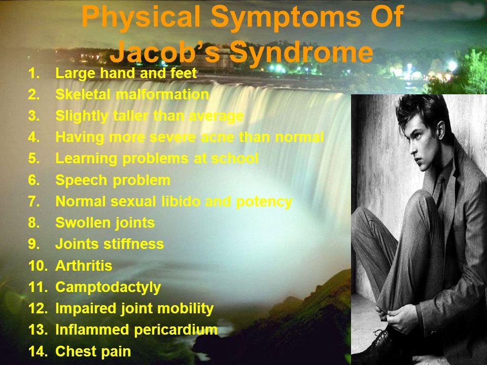 Physical Symptoms Of Jacobs Syndrome 1.Large hand and feet 2.Skeletal malformation 3.Slightly taller than average 4.Having more severe acne than normal 5.Learning problems at school 6.Speech problem 7.Normal sexual libido and potency 8.Swollen joints 9.Joints stiffness 10.Arthritis 11.Camptodactyly 12.Impaired joint mobility 13.Inflammed pericardium 14.Chest pain