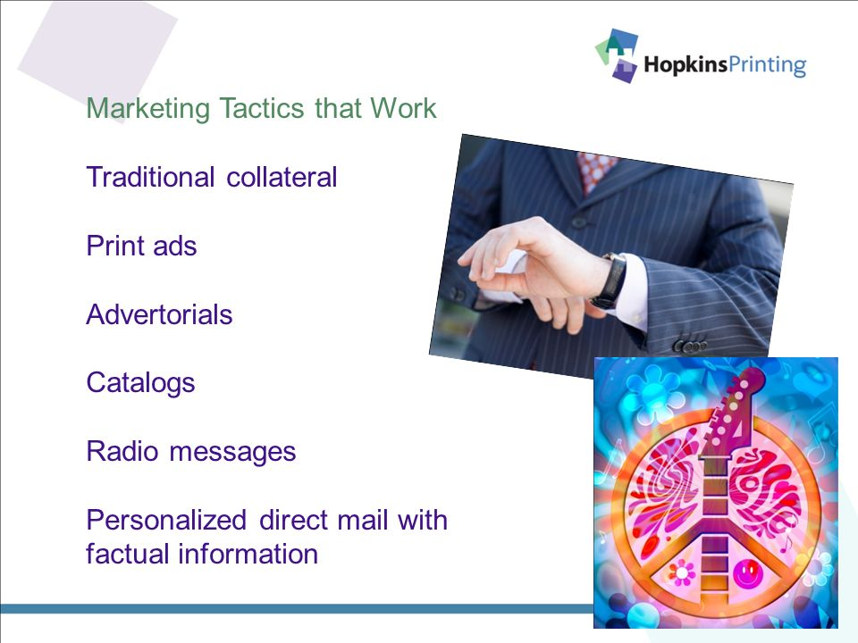 Marketing Tactics that Work Traditional collateral Print ads Advertorials Catalogs Radio messages Personalized direct mail with factual information