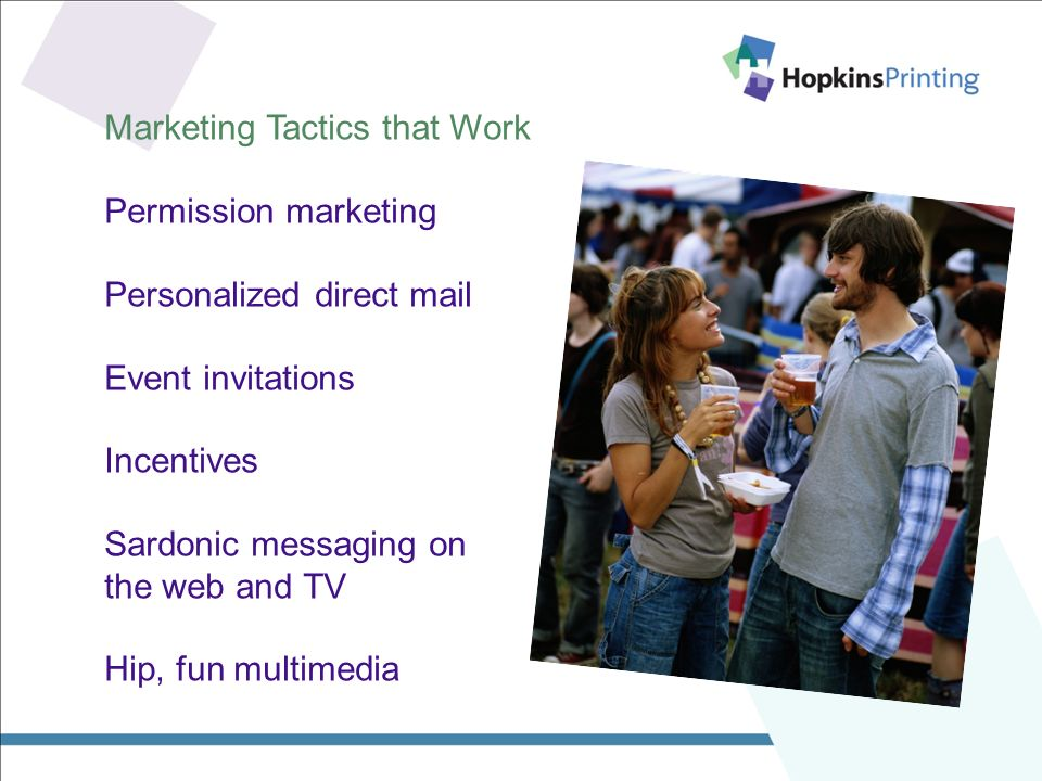 Marketing Tactics that Work Permission marketing Personalized direct mail Event invitations Incentives Sardonic messaging on the web and TV Hip, fun multimedia