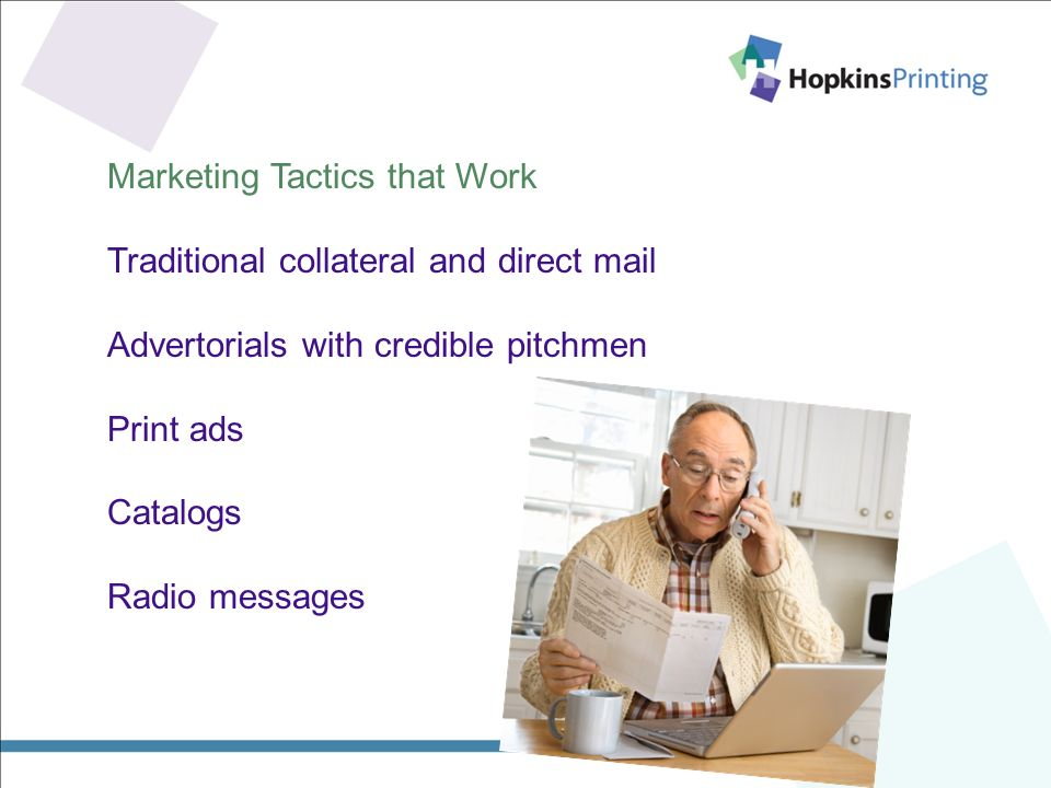 Marketing Tactics that Work Traditional collateral and direct mail Advertorials with credible pitchmen Print ads Catalogs Radio messages