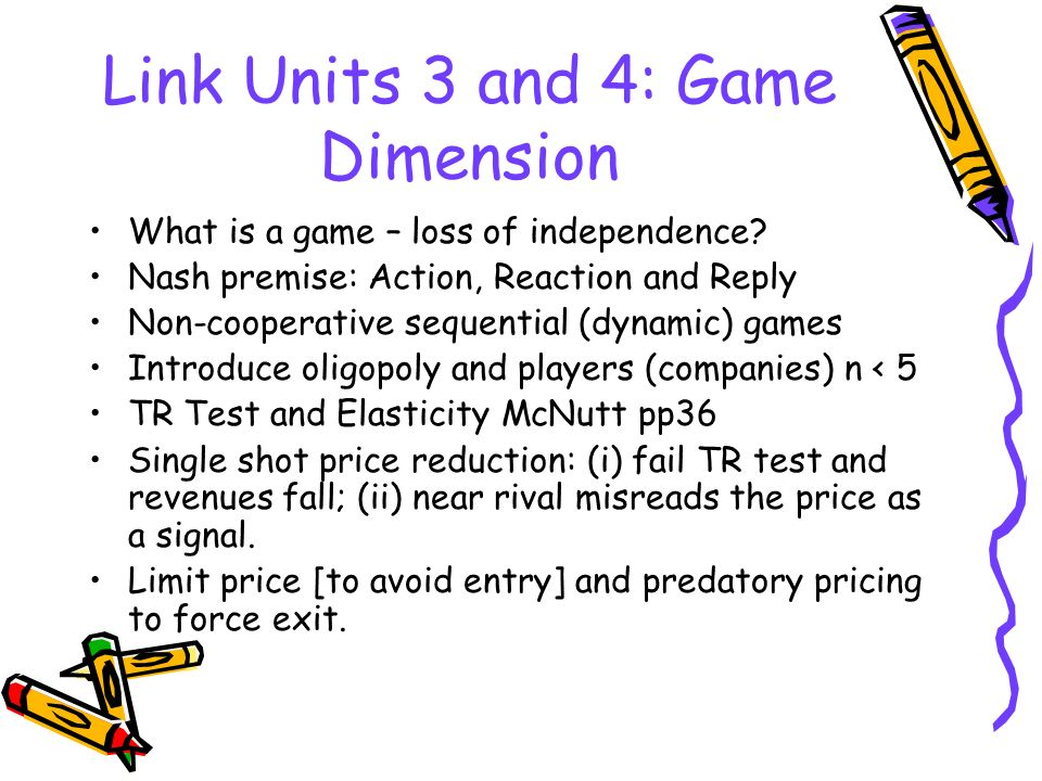Link Units 3 and 4: Game Dimension What is a game – loss of independence? Nash premise: Action, Reaction and Reply Non-cooperative sequential (dynamic