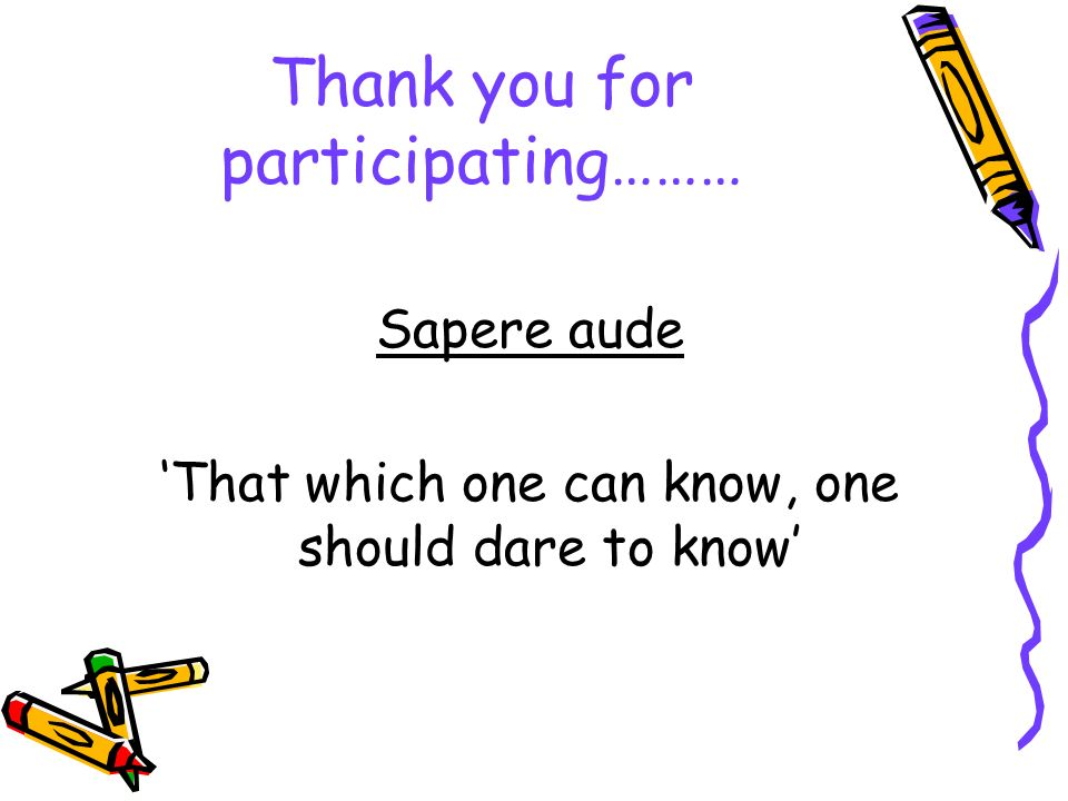 Thank you for participating……… Sapere aude That which one can know, one should dare to know