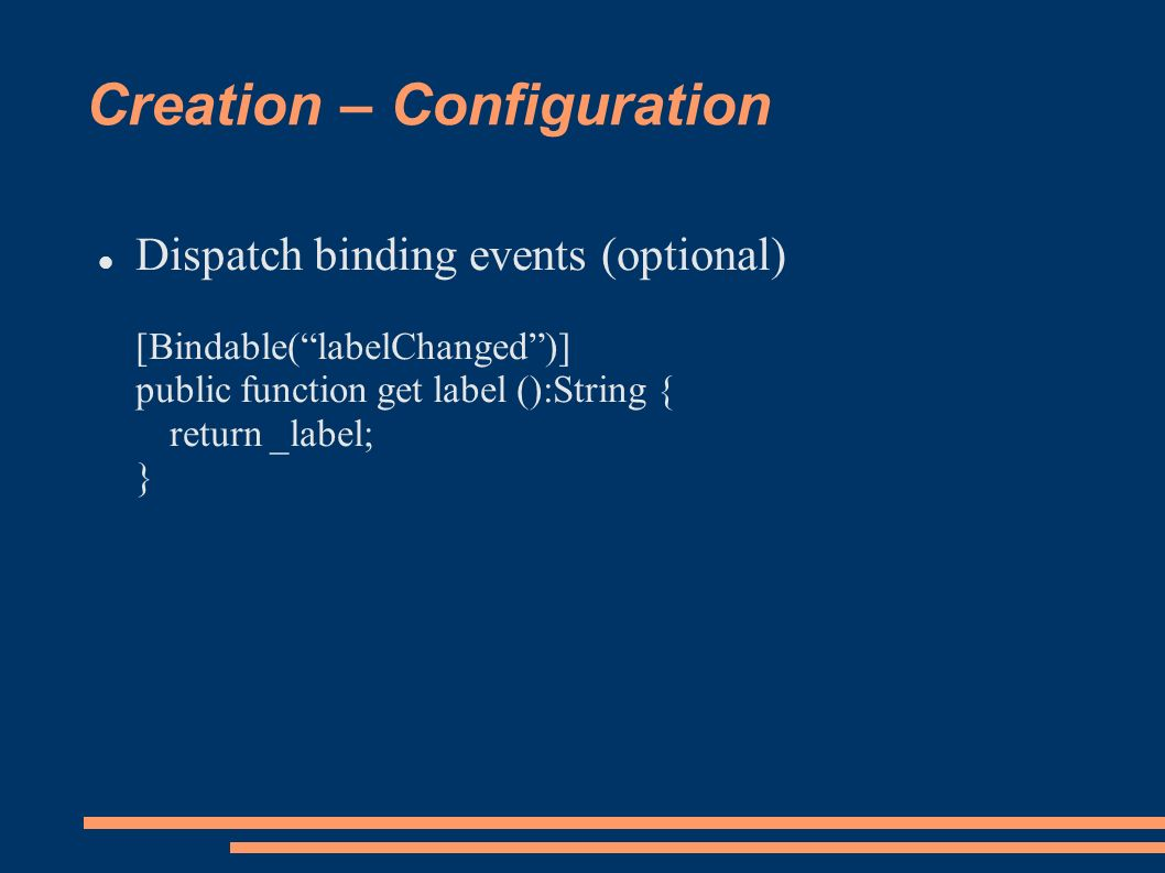 Creation – Configuration Dispatch binding events (optional) [Bindable(labelChanged)] public function get label ():String { return _label; }