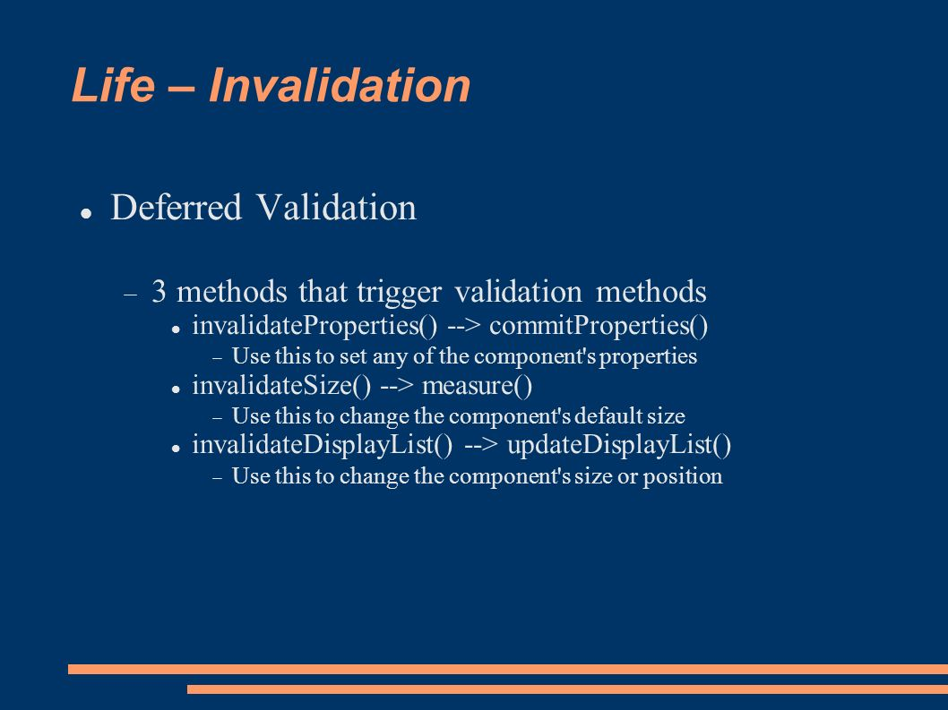 Life – Invalidation Deferred Validation 3 methods that trigger validation methods invalidateProperties() --> commitProperties() Use this to set any of the component s properties invalidateSize() --> measure() Use this to change the component s default size invalidateDisplayList() --> updateDisplayList() Use this to change the component s size or position