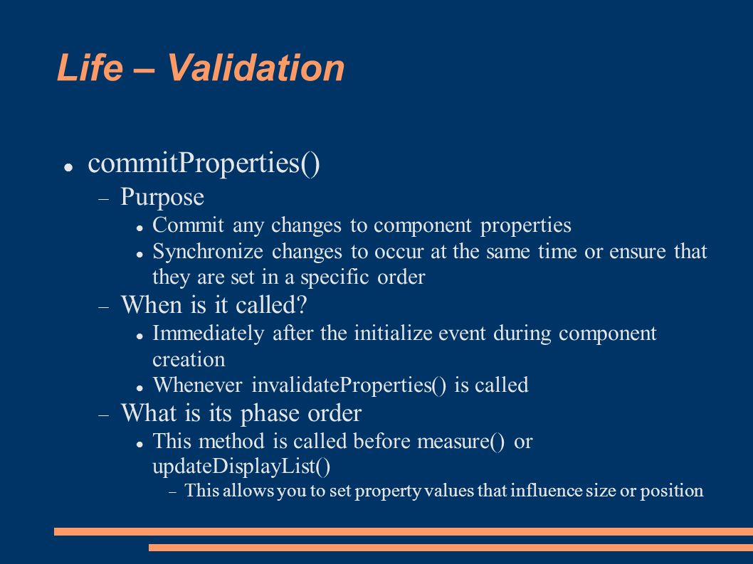 Life – Validation commitProperties() Purpose Commit any changes to component properties Synchronize changes to occur at the same time or ensure that they are set in a specific order When is it called.