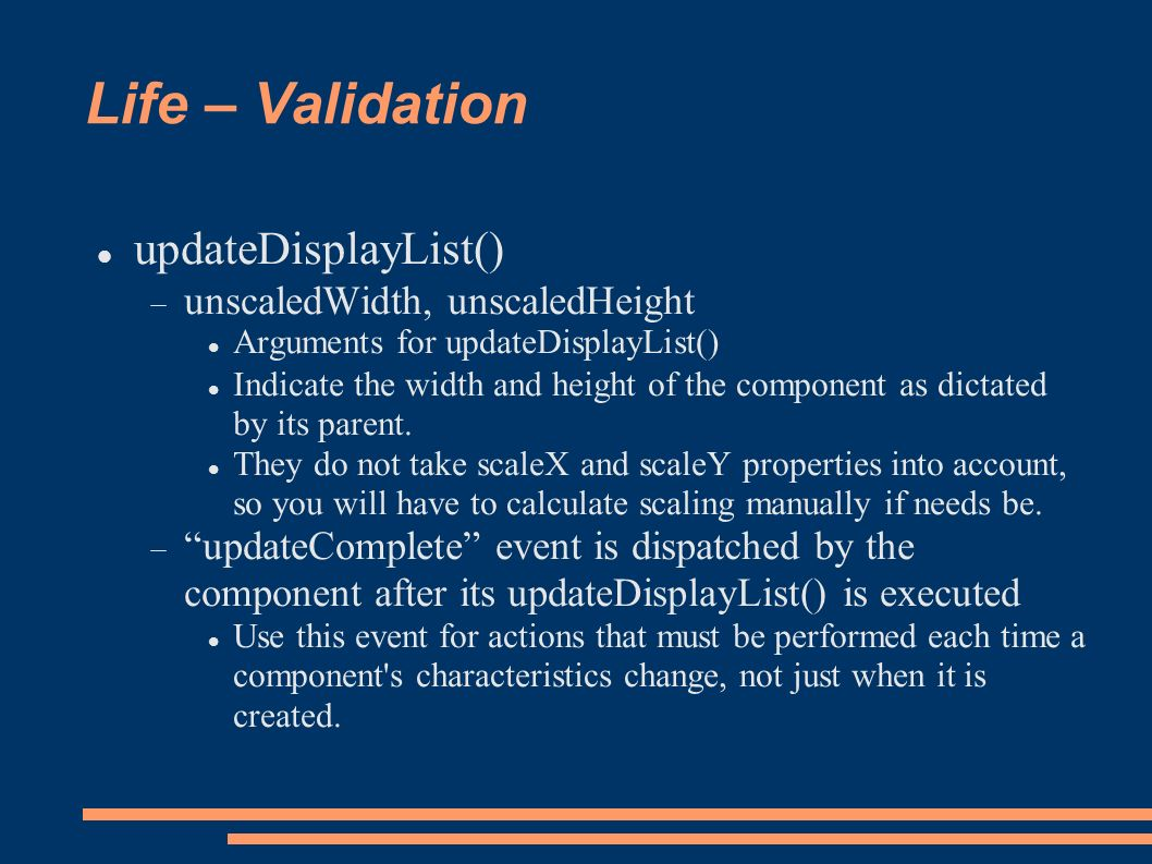 Life – Validation updateDisplayList() unscaledWidth, unscaledHeight Arguments for updateDisplayList() Indicate the width and height of the component as dictated by its parent.