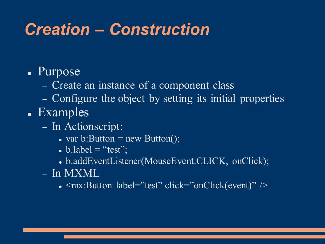 Creation – Construction Purpose Create an instance of a component class Configure the object by setting its initial properties Examples In Actionscript: var b:Button = new Button(); b.label = test; b.addEventListener(MouseEvent.CLICK, onClick); In MXML