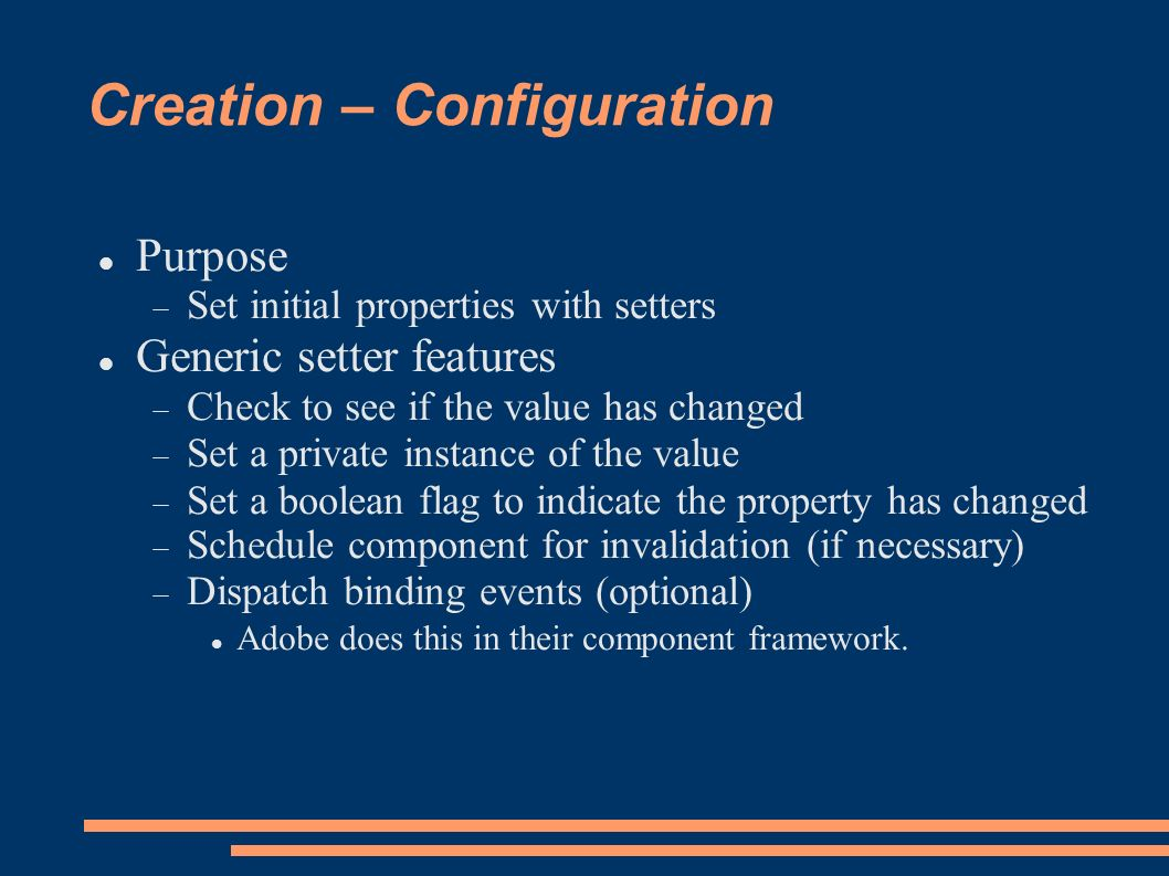 Creation – Configuration Purpose Set initial properties with setters Generic setter features Check to see if the value has changed Set a private instance of the value Set a boolean flag to indicate the property has changed Schedule component for invalidation (if necessary) Dispatch binding events (optional) Adobe does this in their component framework.