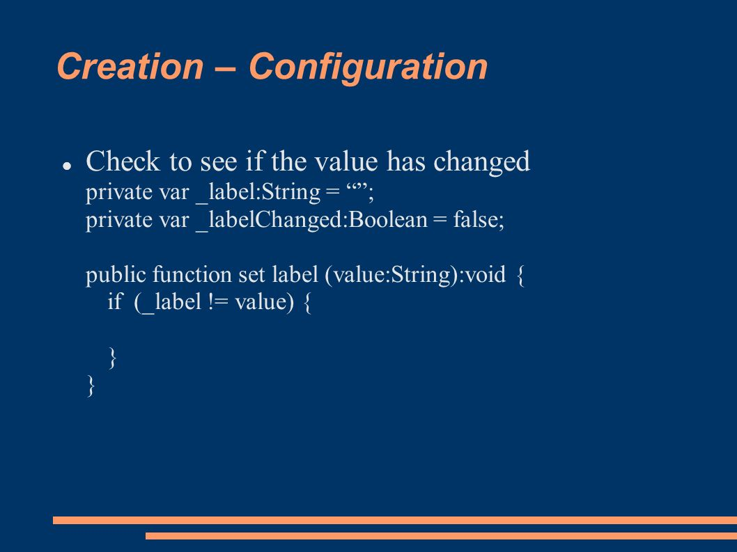 Creation – Configuration Check to see if the value has changed private var _label:String = ; private var _labelChanged:Boolean = false; public function set label (value:String):void { if (_label != value) { } }