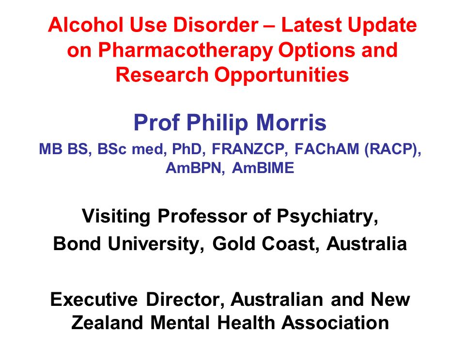 Alcohol Use Disorder – Latest Update on Pharmacotherapy Options and Research Opportunities Prof Philip Morris MB BS, BSc med, PhD, FRANZCP, FAChAM (RA