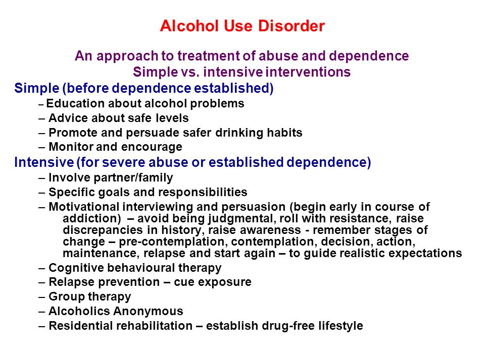 Alcohol Use Disorder An approach to treatment of abuse and dependence Simple vs. intensive interventions Simple (before dependence established) – Educ