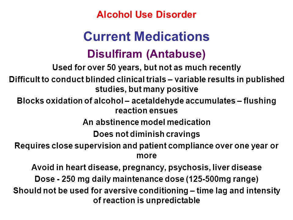 Alcohol Use Disorder Current Medications Disulfiram (Antabuse) Used for over 50 years, but not as much recently Difficult to conduct blinded clinical