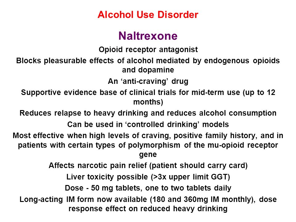 Alcohol Use Disorder Naltrexone Opioid receptor antagonist Blocks pleasurable effects of alcohol mediated by endogenous opioids and dopamine An anti-c