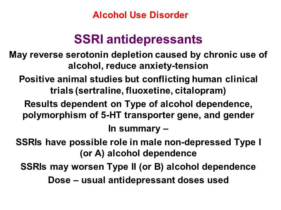 Alcohol Use Disorder SSRI antidepressants May reverse serotonin depletion caused by chronic use of alcohol, reduce anxiety-tension Positive animal stu