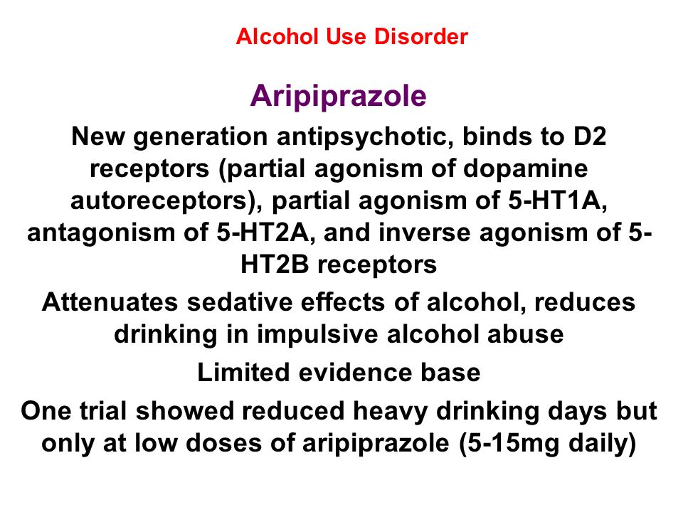 Alcohol Use Disorder Aripiprazole New generation antipsychotic, binds to D2 receptors (partial agonism of dopamine autoreceptors), partial agonism of