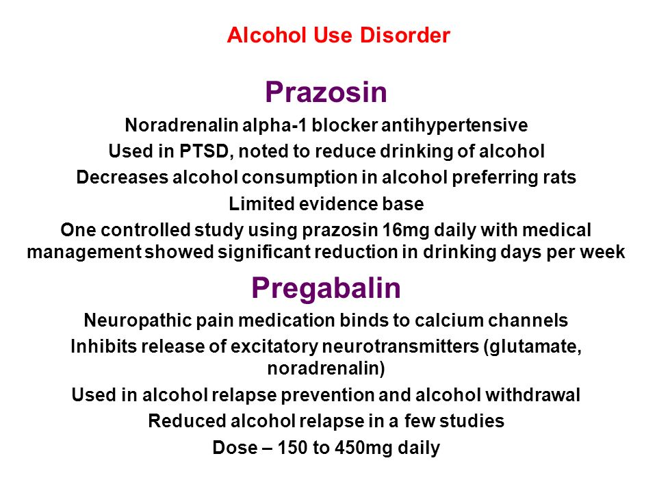 Alcohol Use Disorder Prazosin Noradrenalin alpha-1 blocker antihypertensive Used in PTSD, noted to reduce drinking of alcohol Decreases alcohol consum