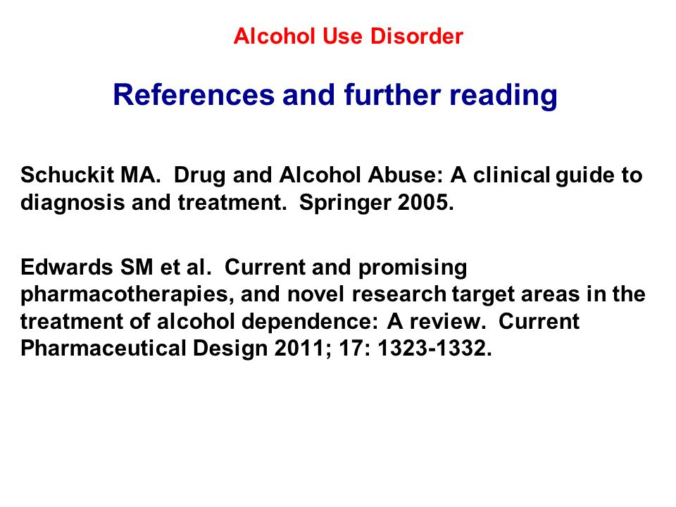 Alcohol Use Disorder References and further reading Schuckit MA. Drug and Alcohol Abuse: A clinical guide to diagnosis and treatment. Springer 2005. E