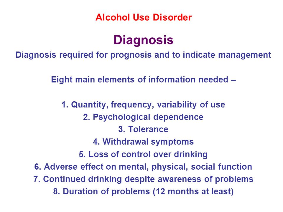 Alcohol Use Disorder Diagnosis Diagnosis required for prognosis and to indicate management Eight main elements of information needed – 1. Quantity, fr