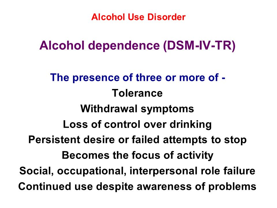 Alcohol Use Disorder Alcohol dependence (DSM-IV-TR) The presence of three or more of - Tolerance Withdrawal symptoms Loss of control over drinking Per