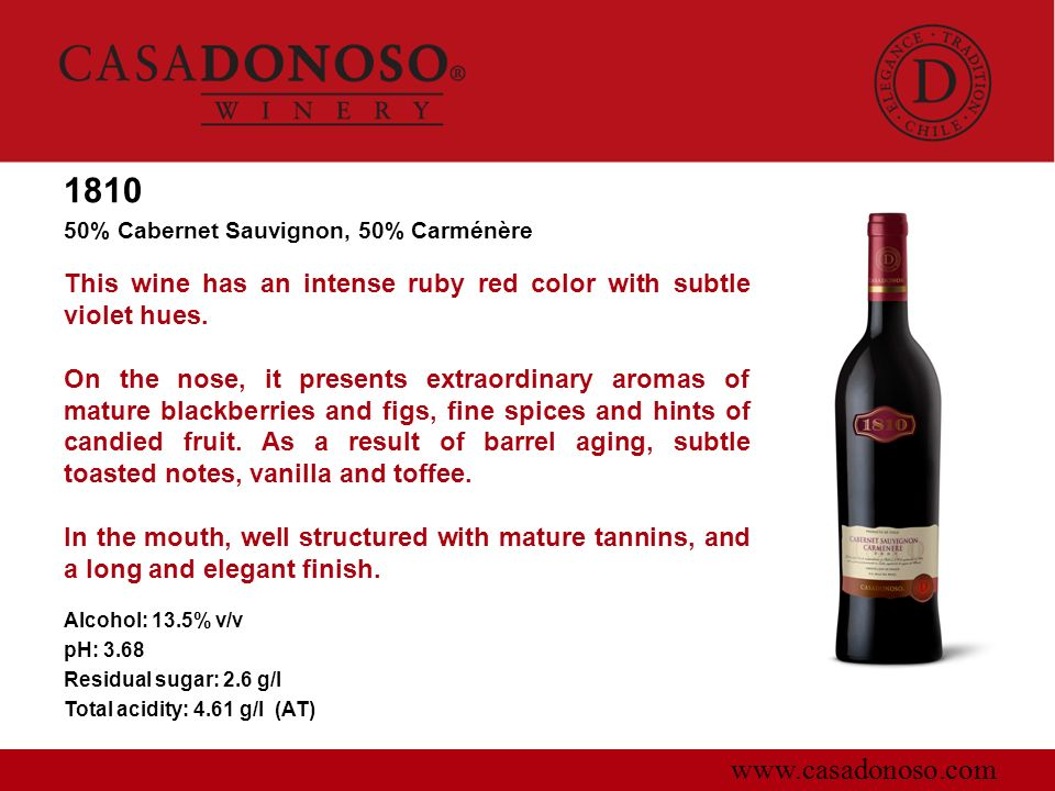 www.casadonoso.com 1810 50% Cabernet Sauvignon, 50% Carménère This wine has an intense ruby red color with subtle violet hues. On the nose, it present